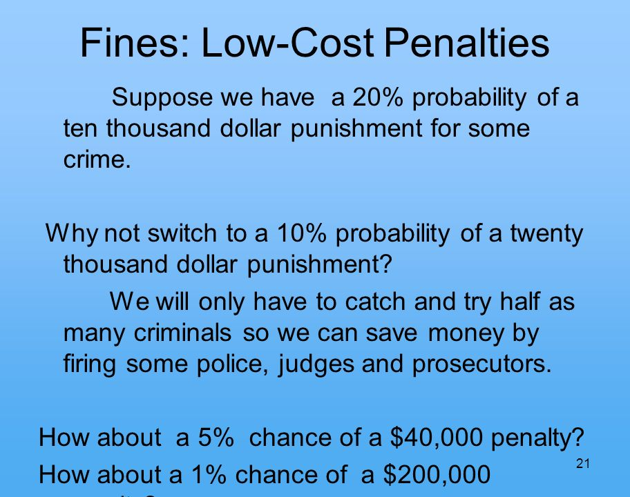 21 Fines: Low-Cost Penalties Suppose we have a 20% probability of a ten thousand dollar punishment for some crime.