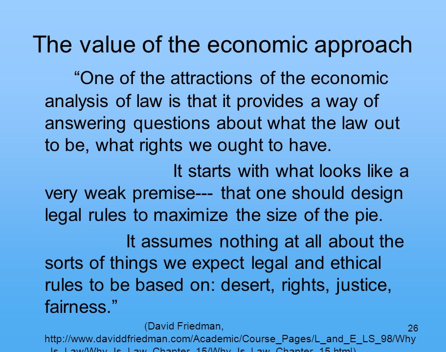26 The value of the economic approach One of the attractions of the economic analysis of law is that it provides a way of answering questions about what the law out to be, what rights we ought to have.
