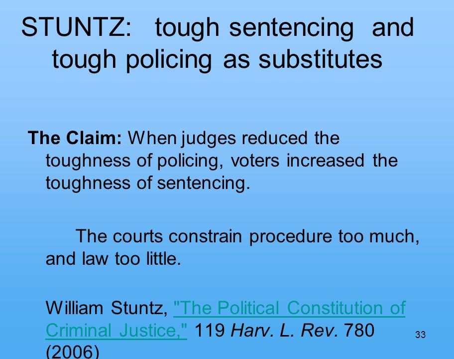 33 STUNTZ: tough sentencing and tough policing as substitutes The Claim: When judges reduced the toughness of policing, voters increased the toughness of sentencing.