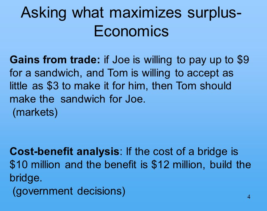 4 Asking what maximizes surplus- Economics Gains from trade: if Joe is willing to pay up to $9 for a sandwich, and Tom is willing to accept as little as $3 to make it for him, then Tom should make the sandwich for Joe.