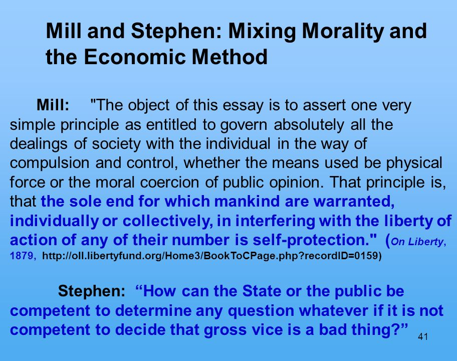 41 Mill and Stephen: Mixing Morality and the Economic Method Mill: The object of this essay is to assert one very simple principle as entitled to govern absolutely all the dealings of society with the individual in the way of compulsion and control, whether the means used be physical force or the moral coercion of public opinion.