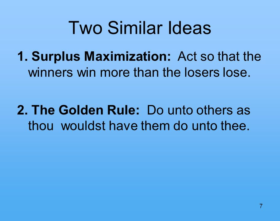 7 Two Similar Ideas 1. Surplus Maximization: Act so that the winners win more than the losers lose.