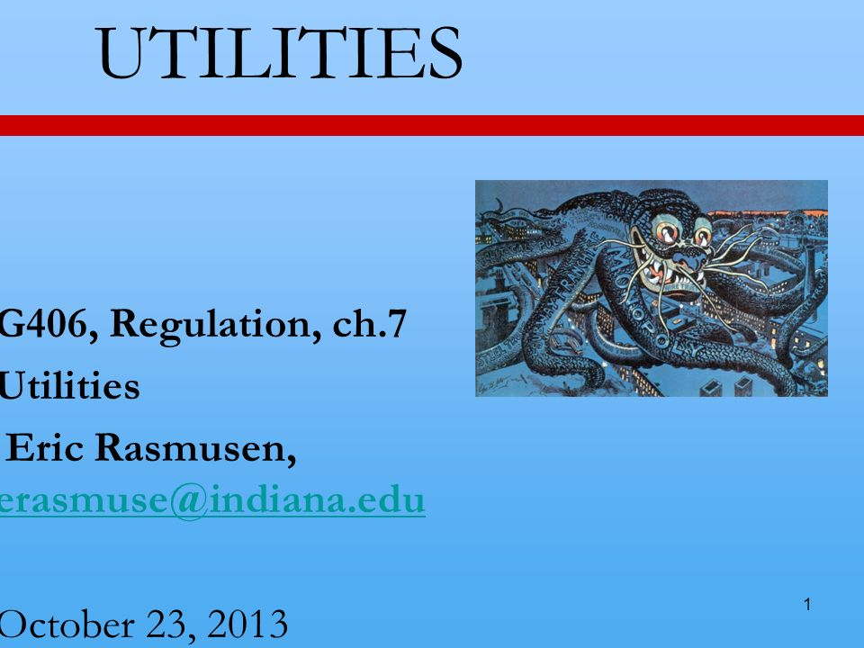1 UTILITIES G406, Regulation, ch.7 Utilities Eric Rasmusen, erasmuse@indiana.edu erasmuse@indiana.edu October 23, 2013