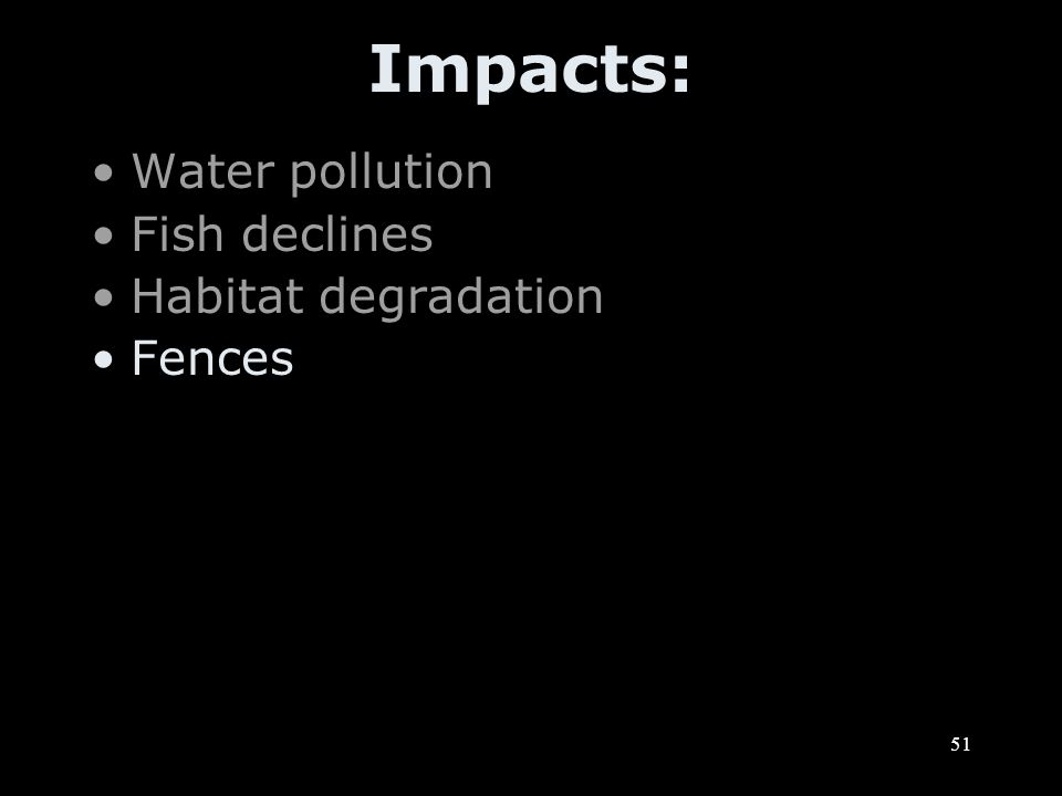 51 Impacts: Water pollution Fish declines Habitat degradation Fences