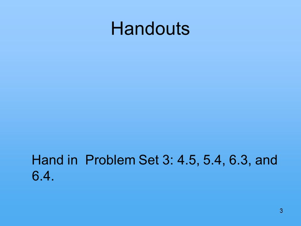 3 Handouts Hand in Problem Set 3: 4.5, 5.4, 6.3, and 6.4.