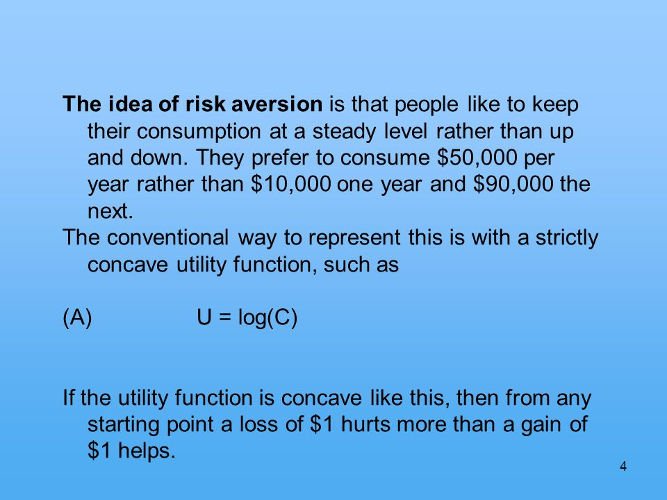 4 The idea of risk aversion is that people like to keep their consumption at a steady level rather than up and down.