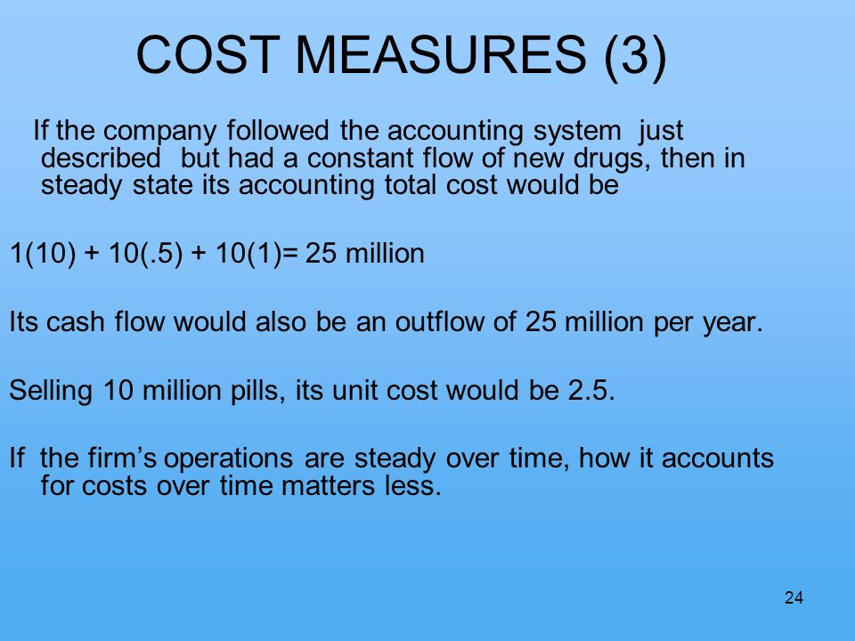24 COST MEASURES (3) If the company followed the accounting system just described but had a constant flow of new drugs, then in steady state its accounting total cost would be 1(10) + 10(.5) + 10(1)= 25 million Its cash flow would also be an outflow of 25 million per year.