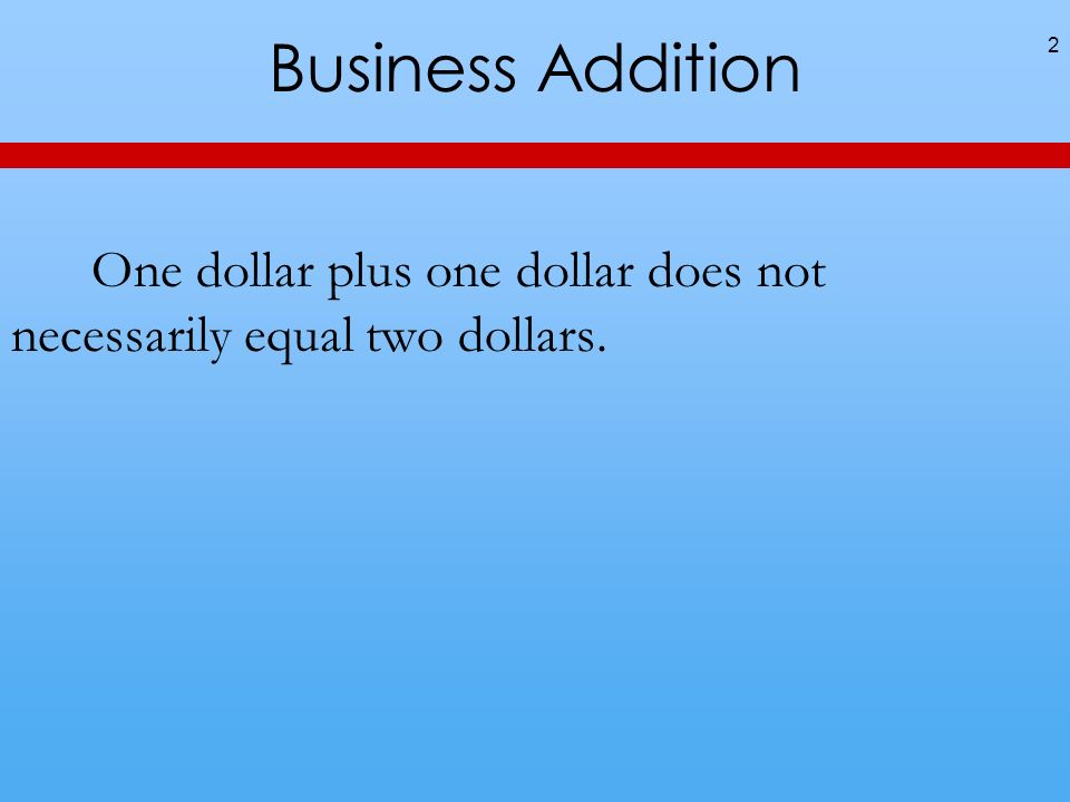 Business Addition One dollar plus one dollar does not necessarily equal two dollars. 2