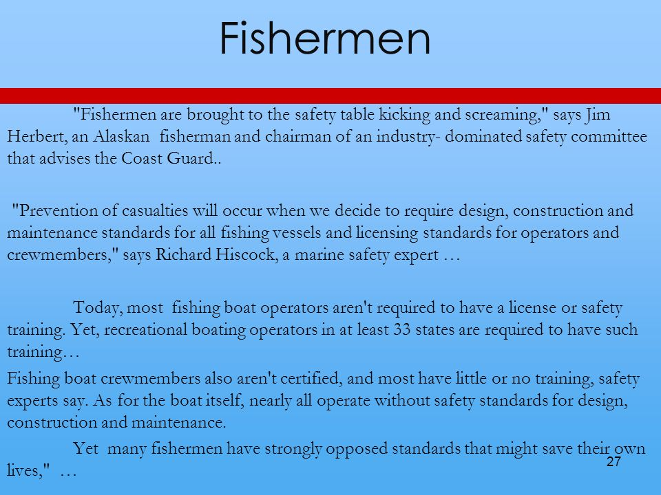 Fishermen Fishermen are brought to the safety table kicking and screaming, says Jim Herbert, an Alaskan fisherman and chairman of an industry- dominated safety committee that advises the Coast Guard..