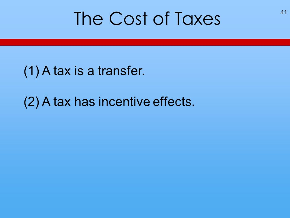 The Cost of Taxes 41 (1) A tax is a transfer. (2) A tax has incentive effects.