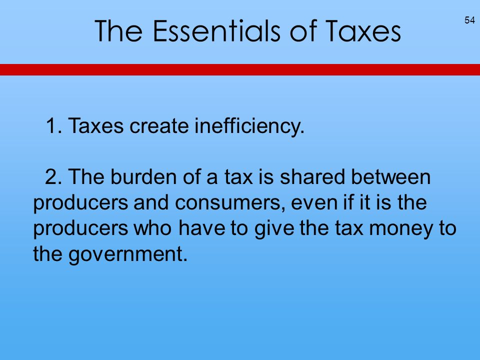 The Essentials of Taxes 54 1. Taxes create inefficiency.