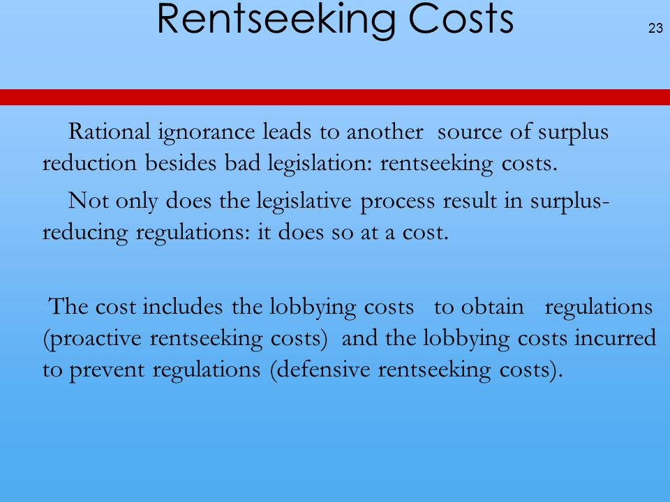 Rentseeking Costs Rational ignorance leads to another source of surplus reduction besides bad legislation: rentseeking costs.