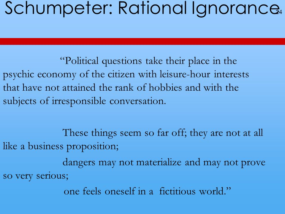 Schumpeter: Rational Ignorance Political questions take their place in the psychic economy of the citizen with leisure-hour interests that have not attained the rank of hobbies and with the subjects of irresponsible conversation.