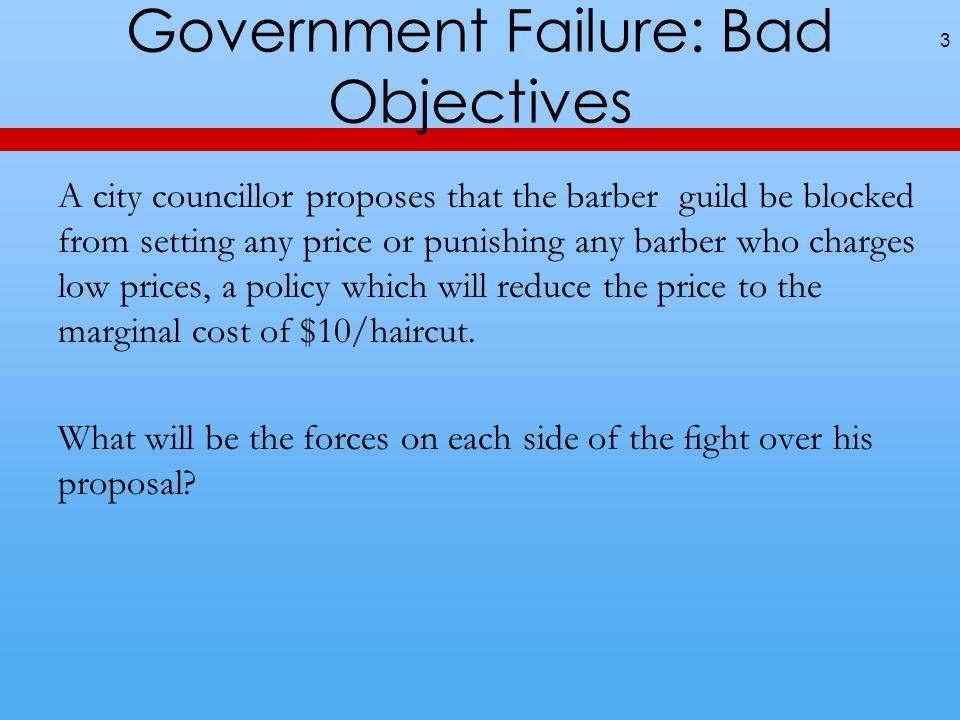 Government Failure: Bad Objectives A city councillor proposes that the barber guild be blocked from setting any price or punishing any barber who charges low prices, a policy which will reduce the price to the marginal cost of $10/haircut.