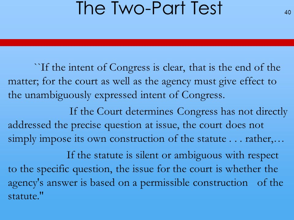 The Two-Part Test ``If the intent of Congress is clear, that is the end of the matter; for the court as well as the agency must give effect to the unambiguously expressed intent of Congress.