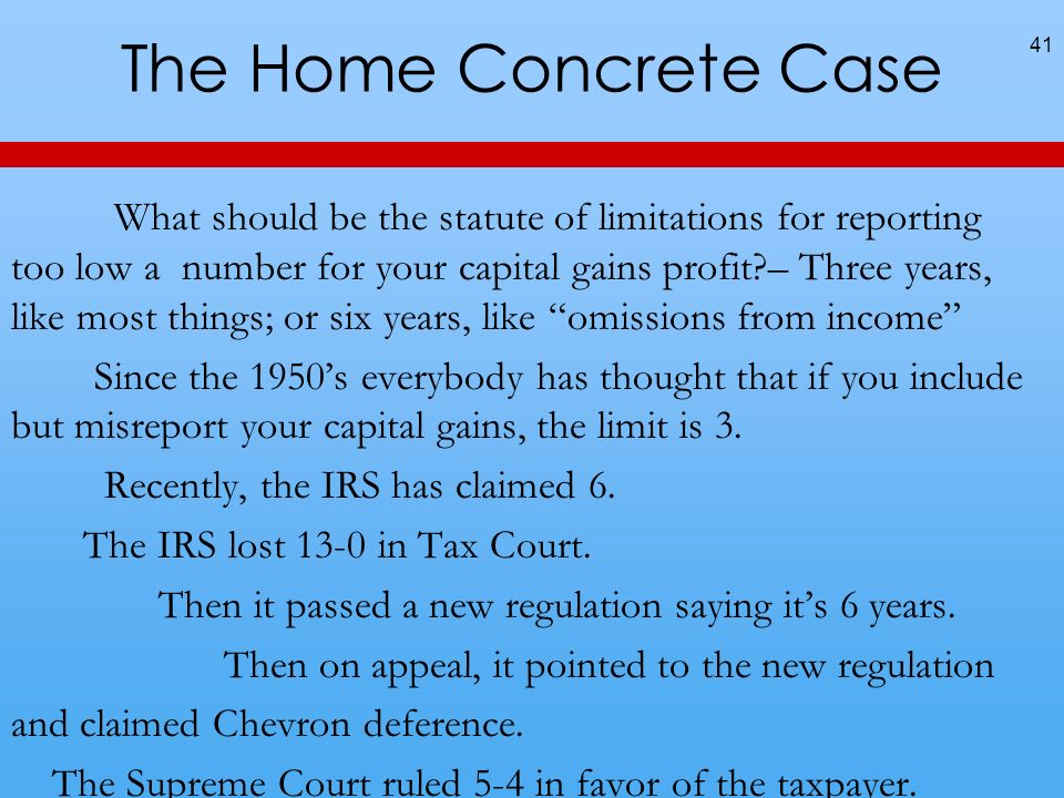 The Home Concrete Case What should be the statute of limitations for reporting too low a number for your capital gains profit – Three years, like most things; or six years, like omissions from income Since the 1950s everybody has thought that if you include but misreport your capital gains, the limit is 3.