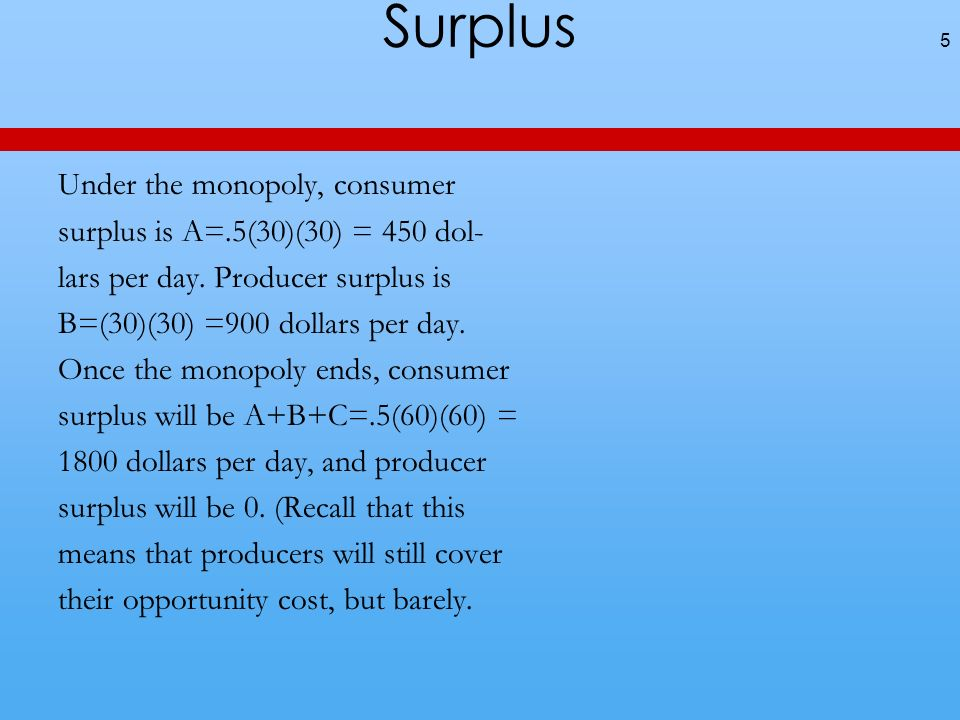 Surplus Under the monopoly, consumer surplus is A=.5(30)(30) = 450 dol- lars per day.