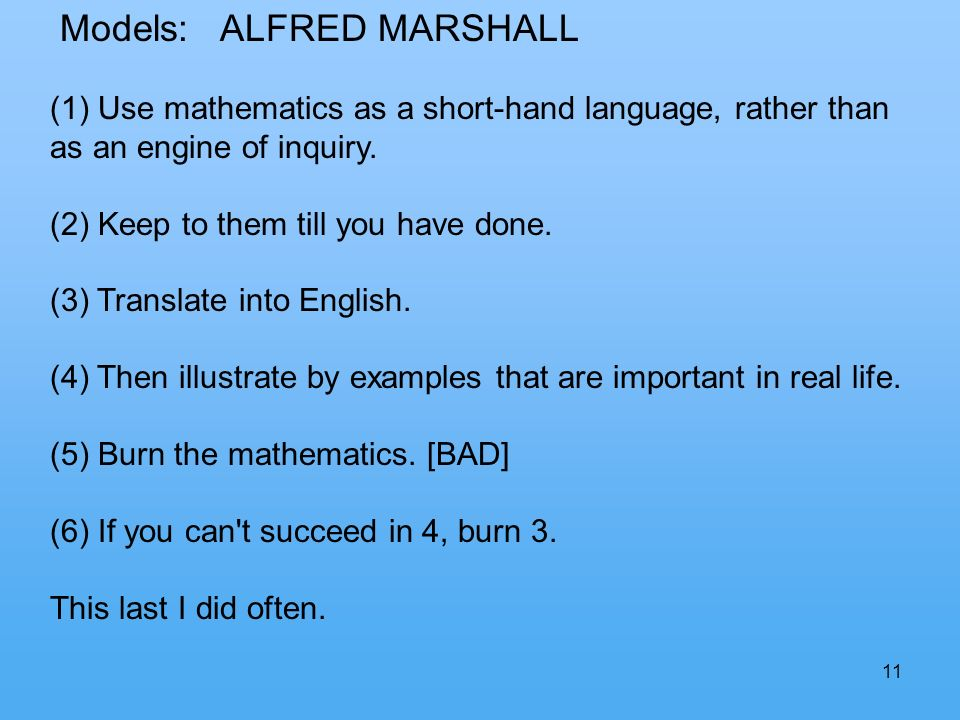 11 Models: ALFRED MARSHALL (1) Use mathematics as a short-hand language, rather than as an engine of inquiry.