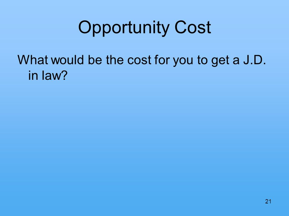 21 Opportunity Cost What would be the cost for you to get a J.D. in law