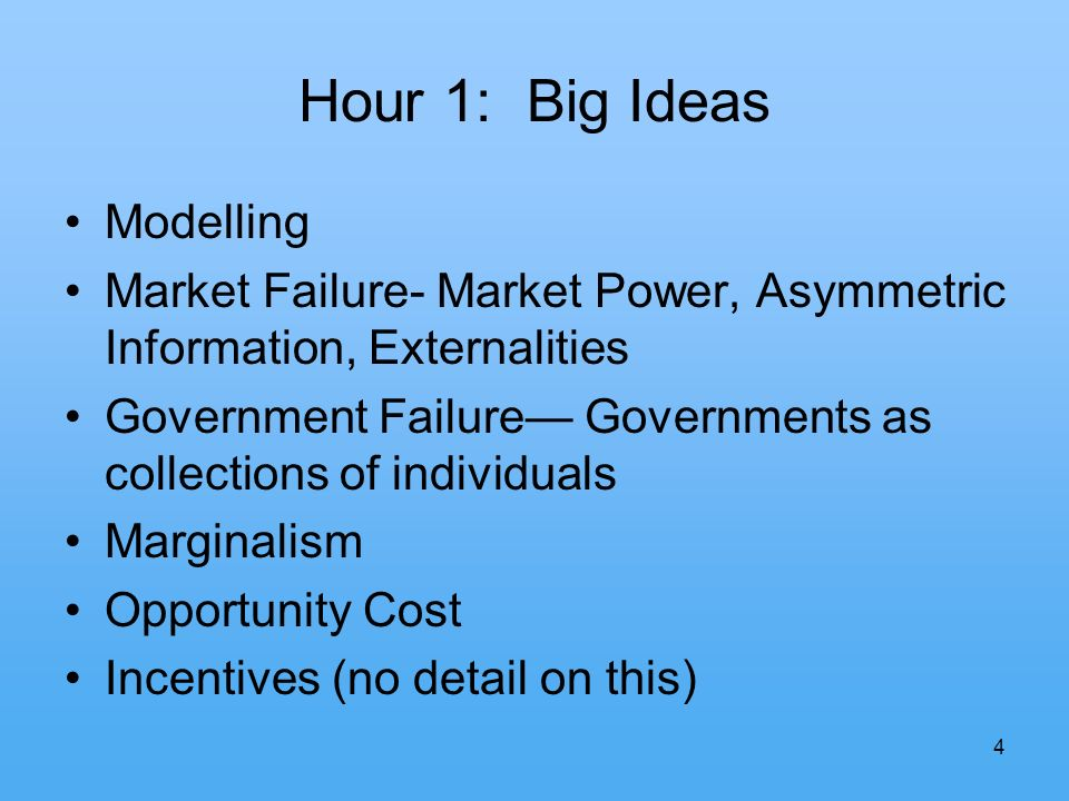 4 Hour 1: Big Ideas Modelling Market Failure- Market Power, Asymmetric Information, Externalities Government Failure Governments as collections of individuals Marginalism Opportunity Cost Incentives (no detail on this)