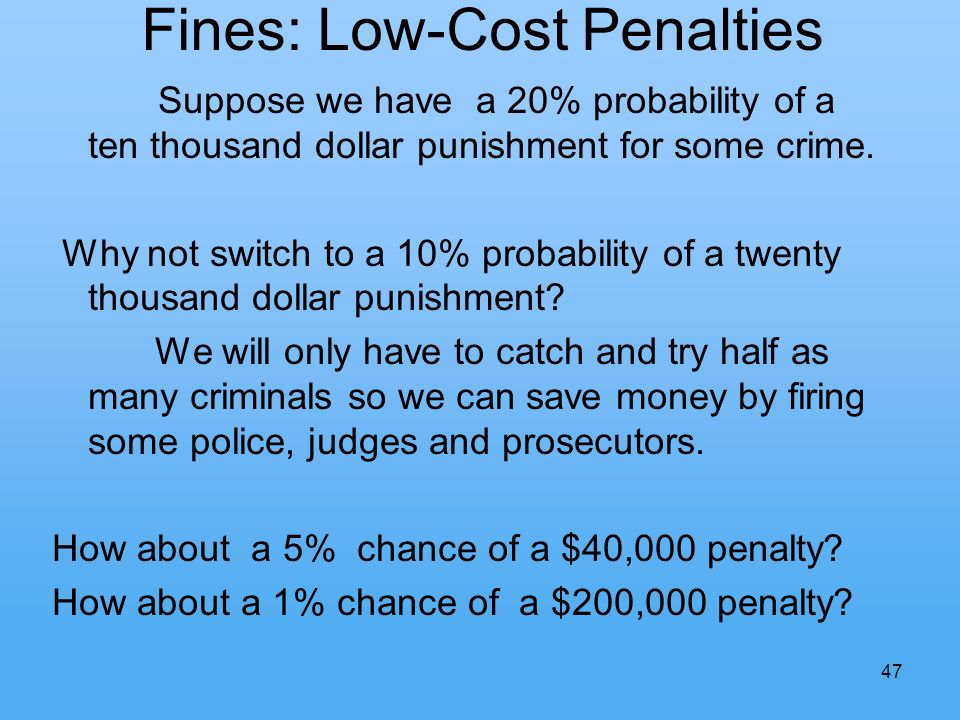 47 Fines: Low-Cost Penalties Suppose we have a 20% probability of a ten thousand dollar punishment for some crime.