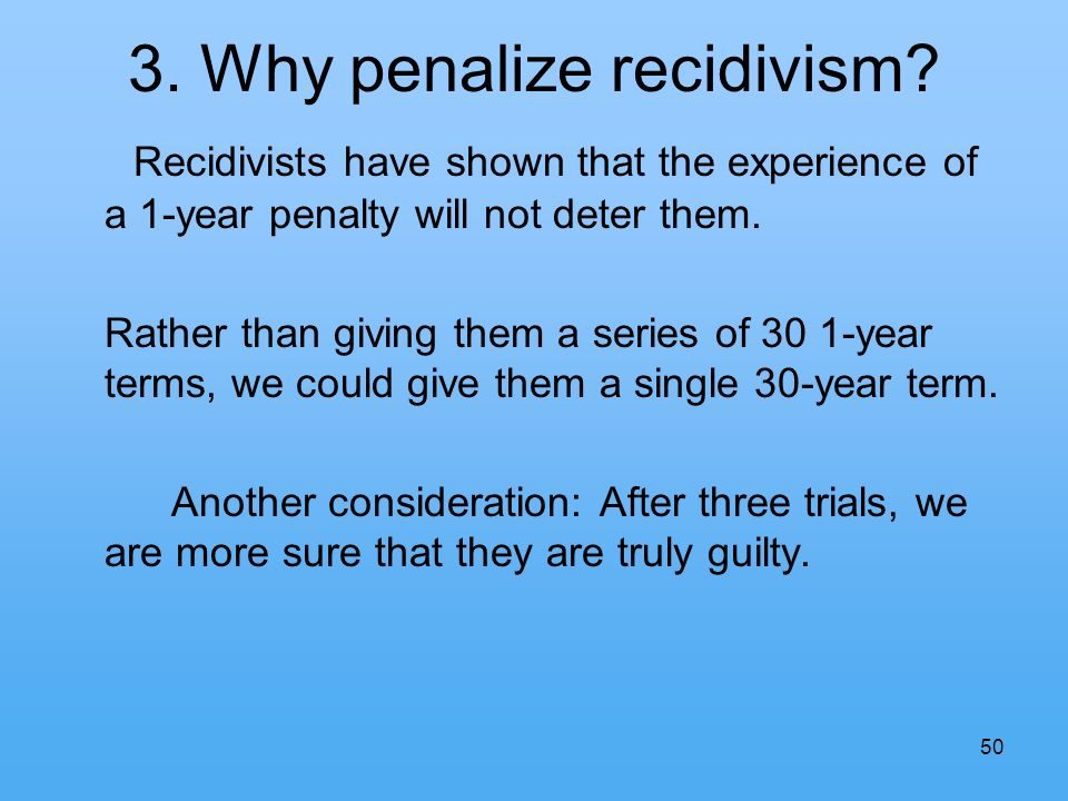 50 3. Why penalize recidivism.