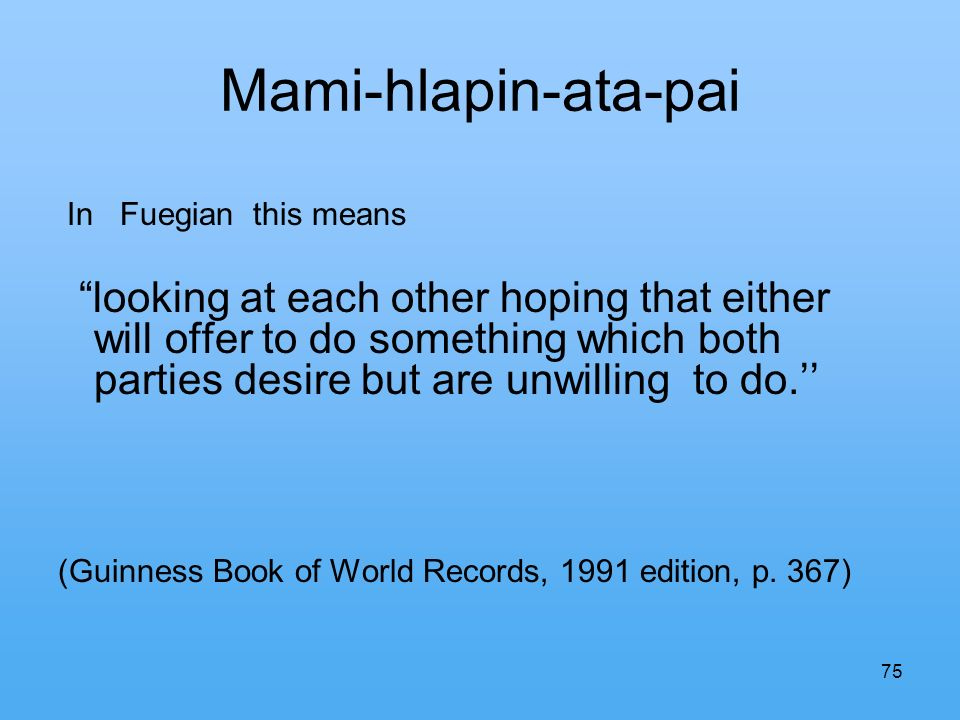 75 Mami-hlapin-ata-pai In Fuegian this means looking at each other hoping that either will offer to do something which both parties desire but are unwilling to do.