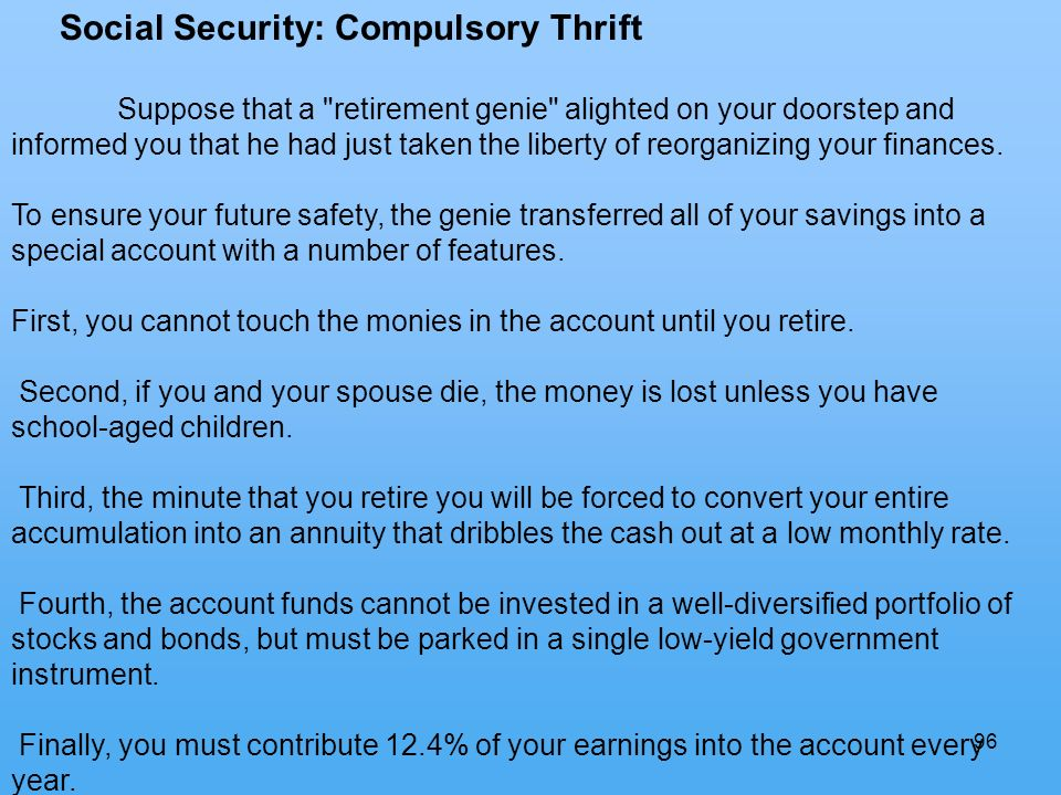96 Social Security: Compulsory Thrift Suppose that a retirement genie alighted on your doorstep and informed you that he had just taken the liberty of reorganizing your finances.