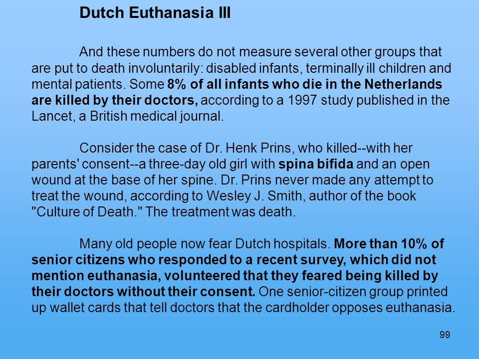 99 Dutch Euthanasia III And these numbers do not measure several other groups that are put to death involuntarily: disabled infants, terminally ill children and mental patients.