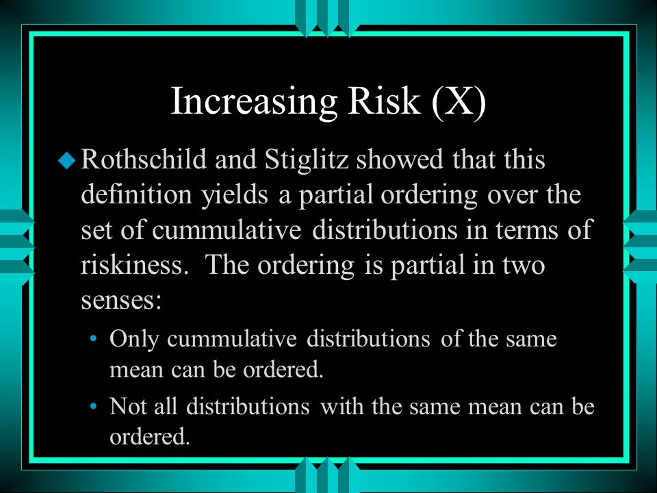 Increasing Risk (X) u Rothschild and Stiglitz showed that this definition yields a partial ordering over the set of cummulative distributions in terms of riskiness.