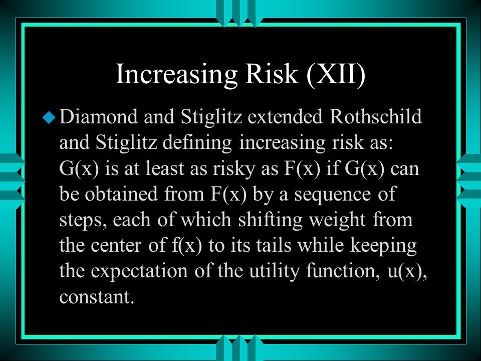 Increasing Risk (XII) u Diamond and Stiglitz extended Rothschild and Stiglitz defining increasing risk as: G(x) is at least as risky as F(x) if G(x) can be obtained from F(x) by a sequence of steps, each of which shifting weight from the center of f(x) to its tails while keeping the expectation of the utility function, u(x), constant.