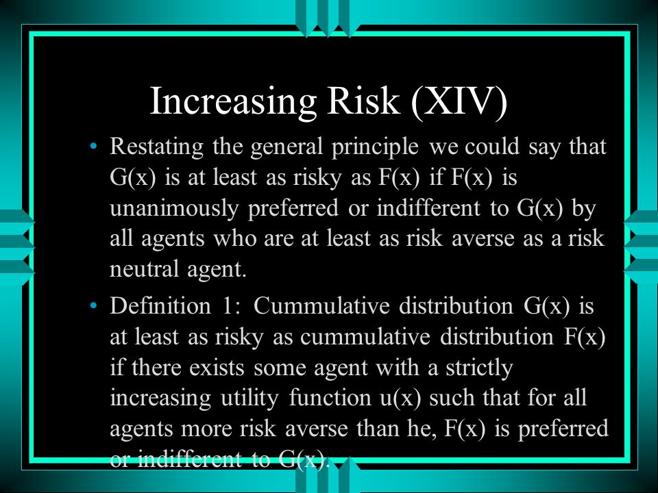 Increasing Risk (XIV) Restating the general principle we could say that G(x) is at least as risky as F(x) if F(x) is unanimously preferred or indifferent to G(x) by all agents who are at least as risk averse as a risk neutral agent.