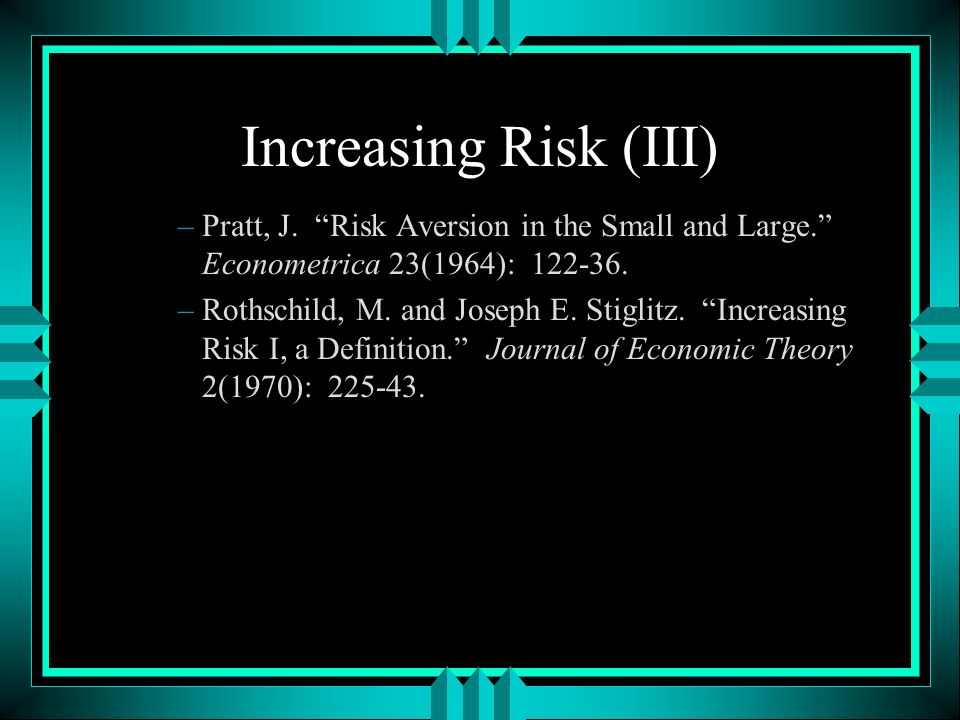Increasing Risk (III) –Pratt, J. Risk Aversion in the Small and Large.