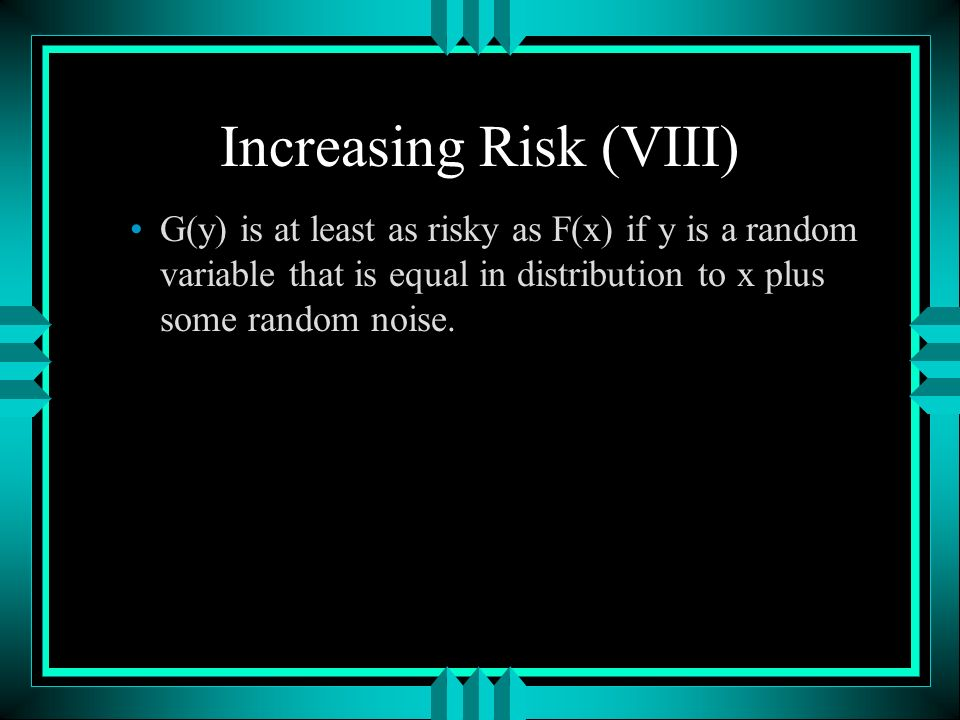 Increasing Risk (VIII) G(y) is at least as risky as F(x) if y is a random variable that is equal in distribution to x plus some random noise.