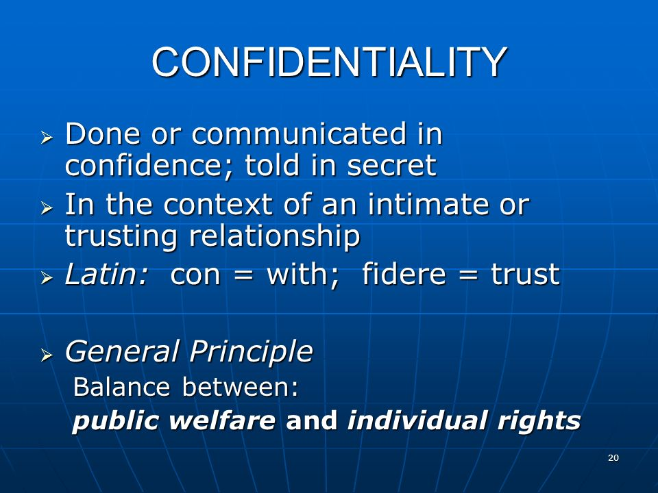 CONFIDENTIALITY Done or communicated in confidence; told in secret Done or communicated in confidence; told in secret In the context of an intimate or trusting relationship In the context of an intimate or trusting relationship Latin: con = with; fidere = trust Latin: con = with; fidere = trust General Principle General Principle Balance between: public welfare and individual rights 20