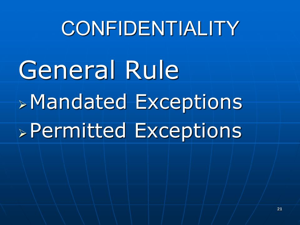 CONFIDENTIALITY General Rule Mandated Exceptions Mandated Exceptions Permitted Exceptions Permitted Exceptions 21