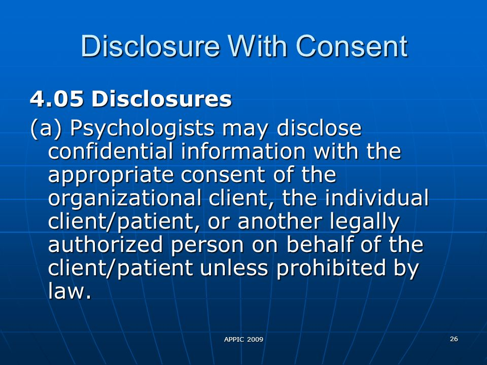 APPIC 2009 26 Disclosure With Consent 4.05 Disclosures (a) Psychologists may disclose confidential information with the appropriate consent of the organizational client, the individual client/patient, or another legally authorized person on behalf of the client/patient unless prohibited by law.