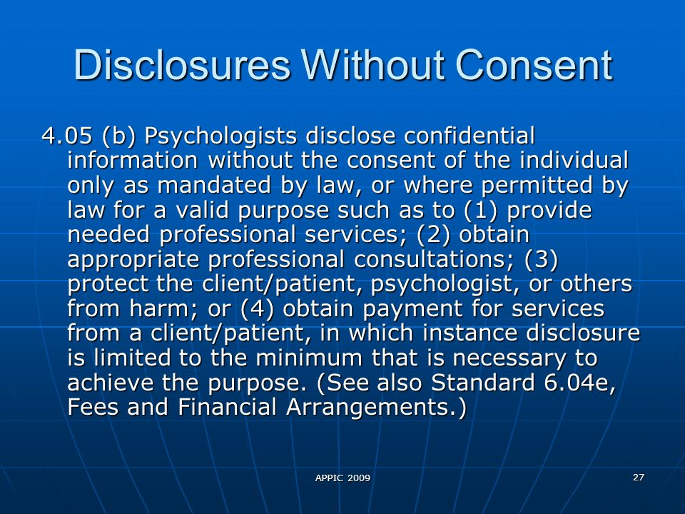 APPIC 2009 27 Disclosures Without Consent 4.05 (b) Psychologists disclose confidential information without the consent of the individual only as mandated by law, or where permitted by law for a valid purpose such as to (1) provide needed professional services; (2) obtain appropriate professional consultations; (3) protect the client/patient, psychologist, or others from harm; or (4) obtain payment for services from a client/patient, in which instance disclosure is limited to the minimum that is necessary to achieve the purpose.