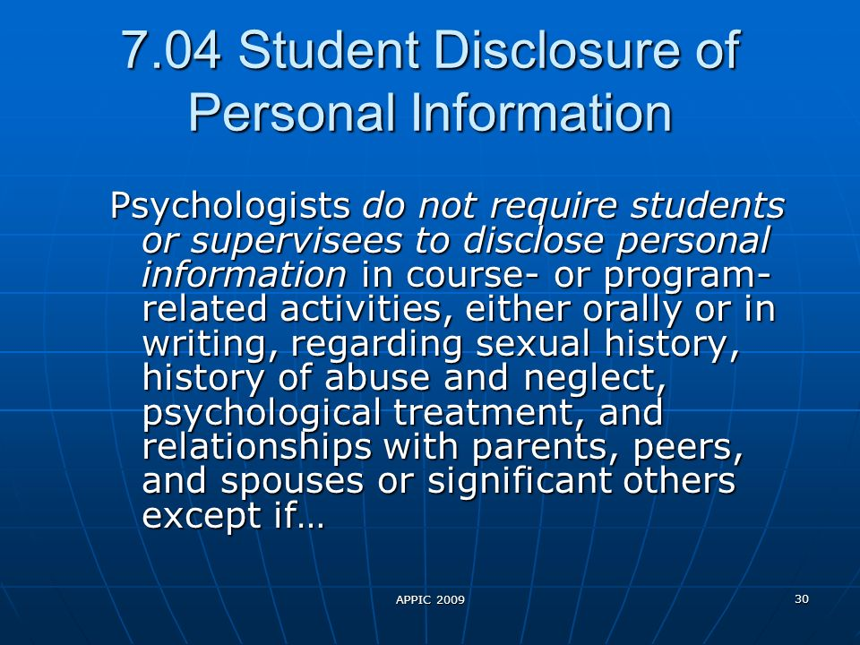 APPIC 2009 30 7.04 Student Disclosure of Personal Information Psychologists do not require students or supervisees to disclose personal information in course- or program- related activities, either orally or in writing, regarding sexual history, history of abuse and neglect, psychological treatment, and relationships with parents, peers, and spouses or significant others except if…