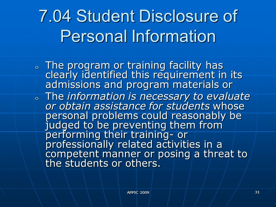 APPIC 2009 31 7.04 Student Disclosure of Personal Information o The program or training facility has clearly identified this requirement in its admissions and program materials or o The information is necessary to evaluate or obtain assistance for students whose personal problems could reasonably be judged to be preventing them from performing their training- or professionally related activities in a competent manner or posing a threat to the students or others.