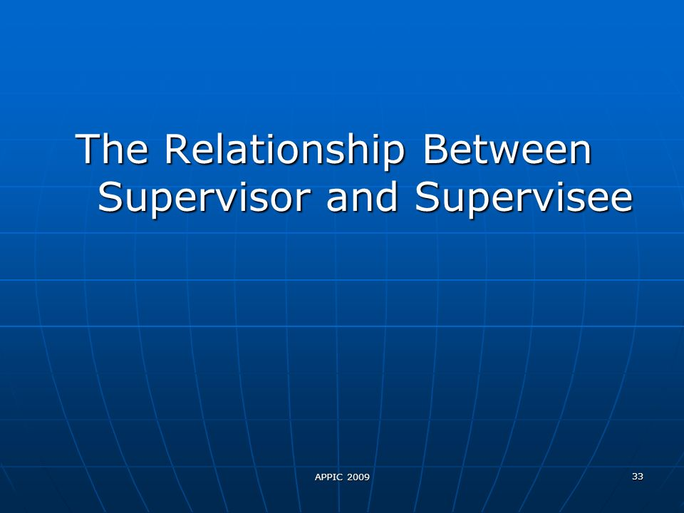 APPIC 2009 33 The Relationship Between Supervisor and Supervisee