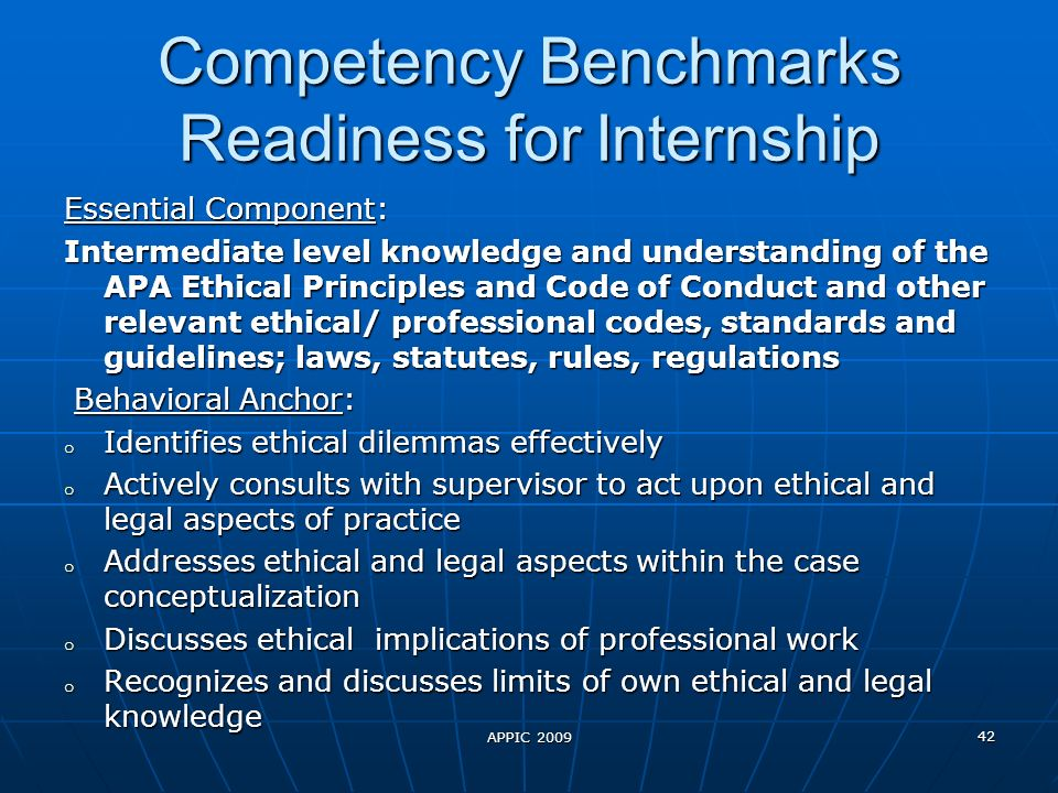 Competency Benchmarks Readiness for Internship Essential Component: Intermediate level knowledge and understanding of the APA Ethical Principles and Code of Conduct and other relevant ethical/ professional codes, standards and guidelines; laws, statutes, rules, regulations Behavioral Anchor: Behavioral Anchor: o Identifies ethical dilemmas effectively o Actively consults with supervisor to act upon ethical and legal aspects of practice o Addresses ethical and legal aspects within the case conceptualization o Discusses ethical implications of professional work o Recognizes and discusses limits of own ethical and legal knowledge APPIC 2009 42