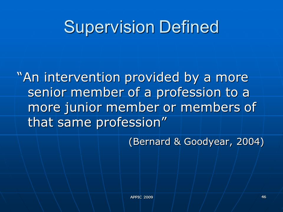 APPIC 2009 46 Supervision Defined An intervention provided by a more senior member of a profession to a more junior member or members of that same profession (Bernard & Goodyear, 2004) (Bernard & Goodyear, 2004)