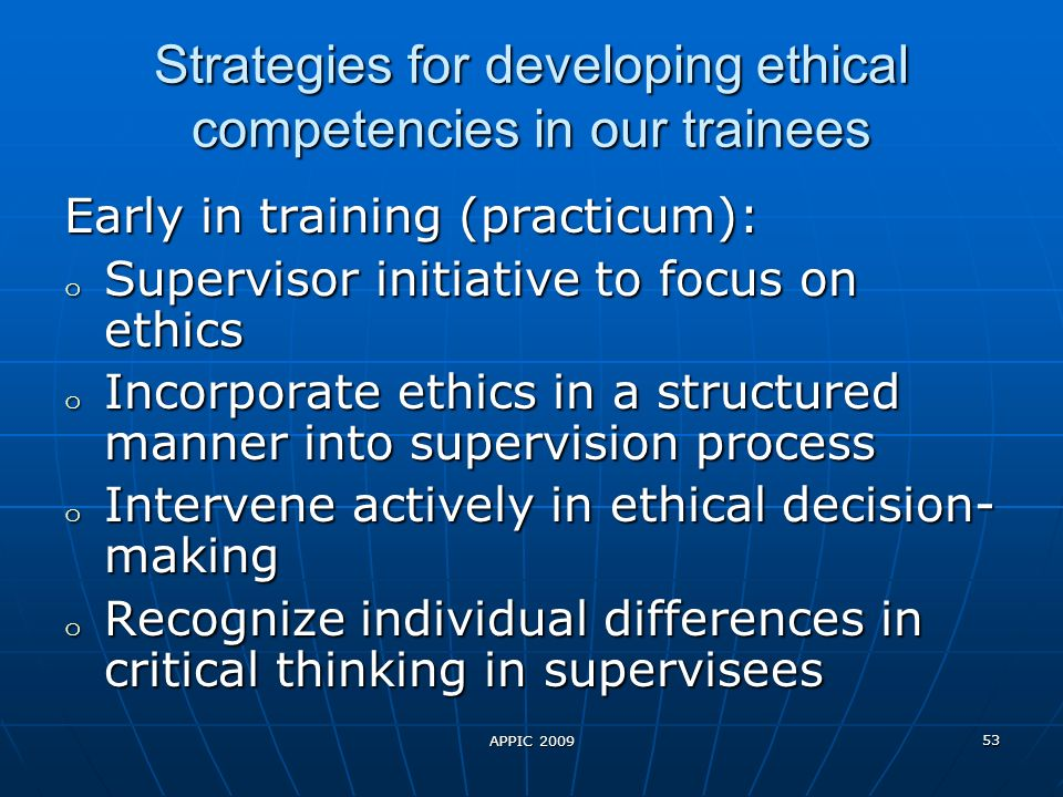 APPIC 2009 53 Strategies for developing ethical competencies in our trainees Strategies for developing ethical competencies in our trainees Early in training (practicum): o Supervisor initiative to focus on ethics o Incorporate ethics in a structured manner into supervision process o Intervene actively in ethical decision- making o Recognize individual differences in critical thinking in supervisees