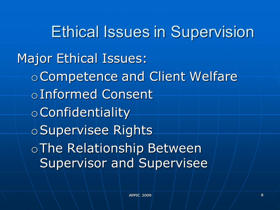 APPIC 2009 8 Ethical Issues in Supervision Major Ethical Issues: o Competence and Client Welfare o Informed Consent o Confidentiality o Supervisee Rights o The Relationship Between Supervisor and Supervisee