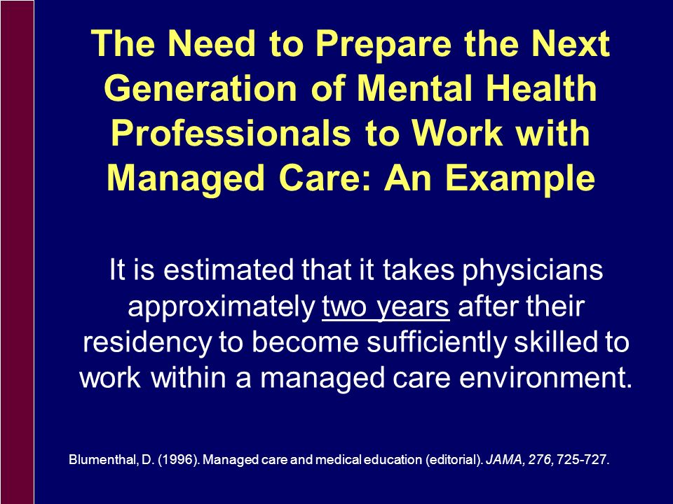 Expectations of Managed Care Entities (MCE) Regarding Providership Provider meets criteria of the National Committee for Quality Assurance (NCQA) in order for MCE to Maintain Accreditation Licensed professional Minimum number of years of clinical experience Employee of the community health setting (W-2) Willingness to abide by contractual arrangements of the managed care entity o Fee schedules o Outcomes assessment