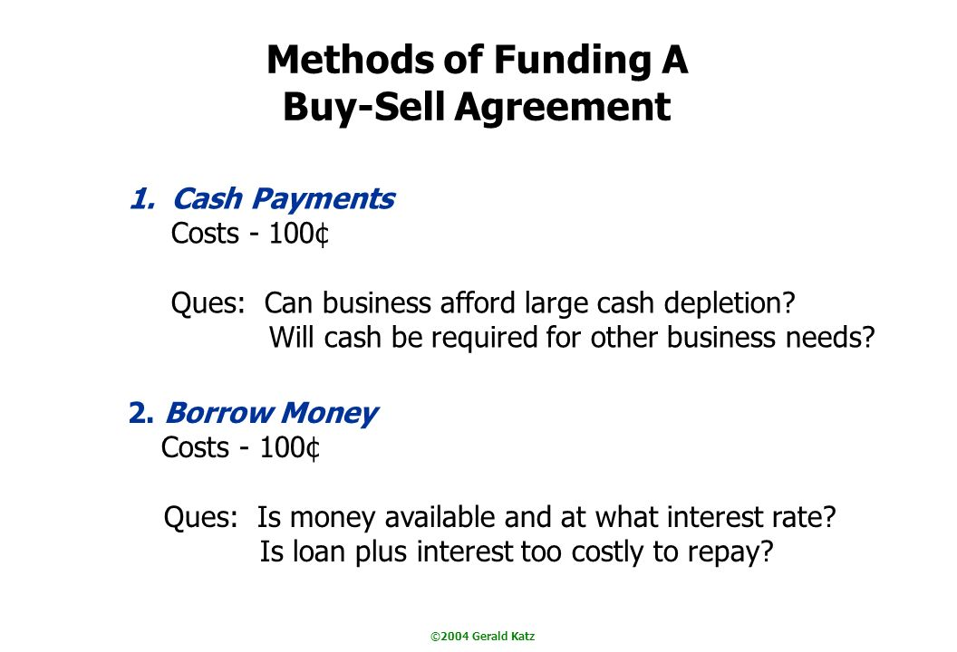 ©2004 Gerald Katz Methods of Funding A Buy-Sell Agreement 1.Cash Payments Costs - 100¢ Ques: Can business afford large cash depletion.