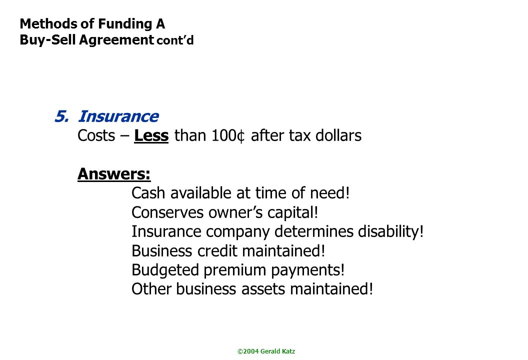 ©2004 Gerald Katz Methods of Funding A Buy-Sell Agreement contd 5.Insurance Costs – Less than 100¢ after tax dollars Answers: Cash available at time of need.