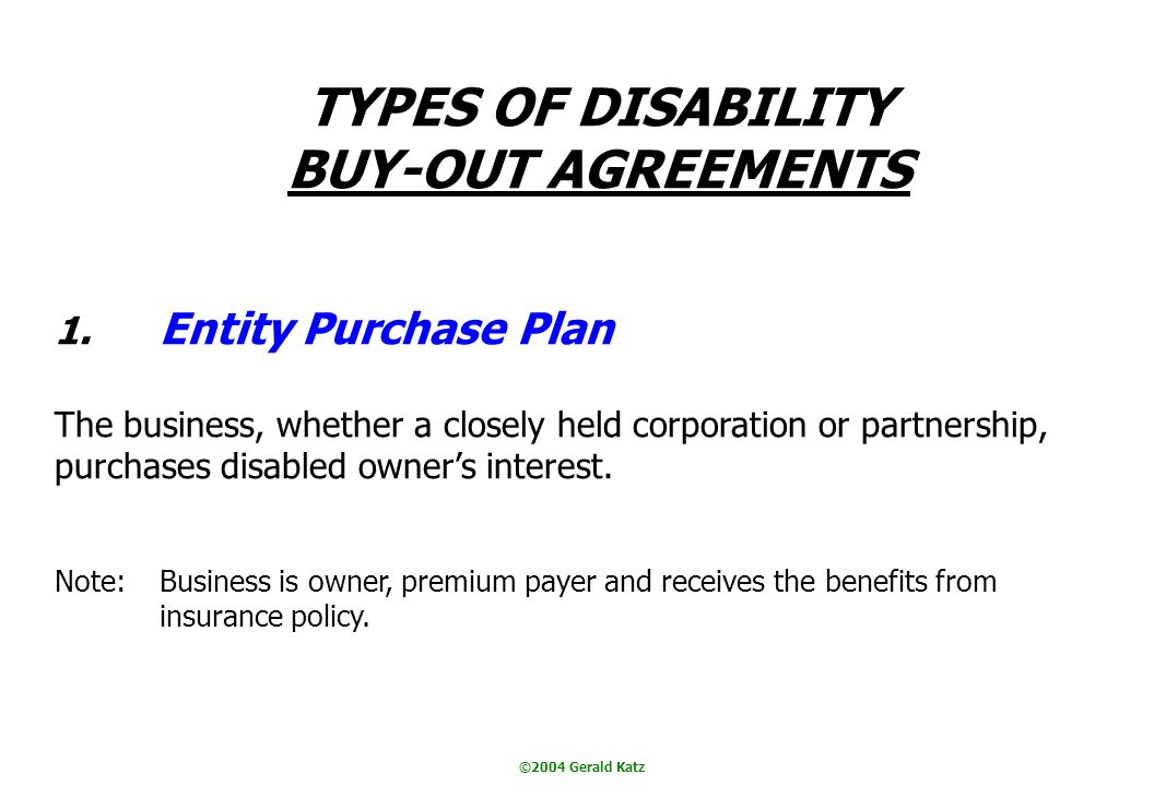 ©2004 Gerald Katz TYPES OF DISABILITY BUY-OUT AGREEMENTS 1.