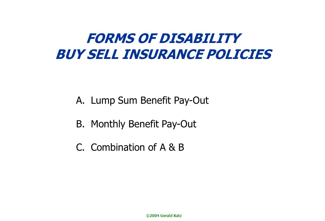 ©2004 Gerald Katz FORMS OF DISABILITY BUY SELL INSURANCE POLICIES A.Lump Sum Benefit Pay-Out B.Monthly Benefit Pay-Out C.Combination of A & B